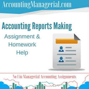 Accounting Reports Making Assignment & Homework Help