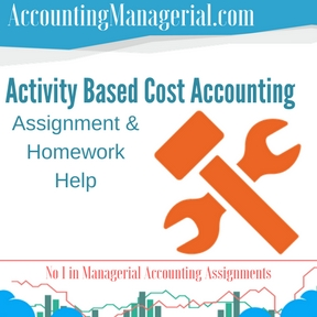 Activity Based Cost Accounting Assignment & Homework Help